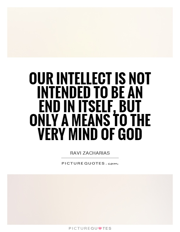 Our intellect is not intended to be an end in itself, but only a means to the very mind of God Picture Quote #1