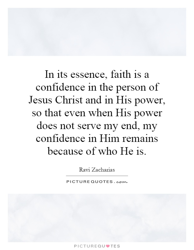 In its essence, faith is a confidence in the person of Jesus Christ and in His power, so that even when His power does not serve my end, my confidence in Him remains because of who He is Picture Quote #1