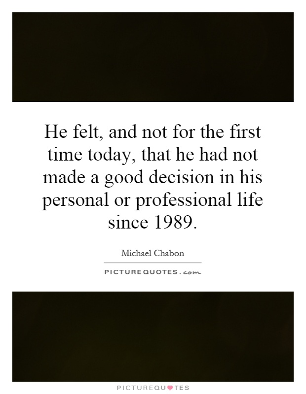 He felt, and not for the first time today, that he had not made a good decision in his personal or professional life since 1989 Picture Quote #1
