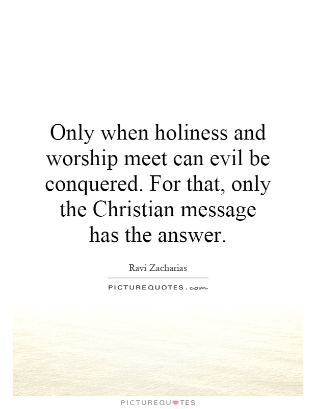 Only when holiness and worship meet can evil be conquered. For that, only the Christian message has the answer Picture Quote #1