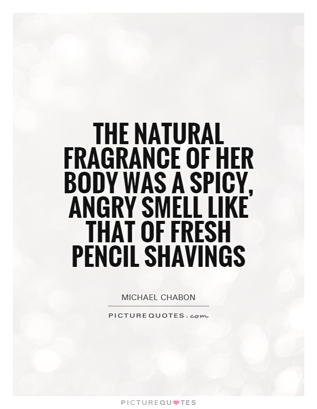 The natural fragrance of her body was a spicy, angry smell like that of fresh pencil shavings Picture Quote #1