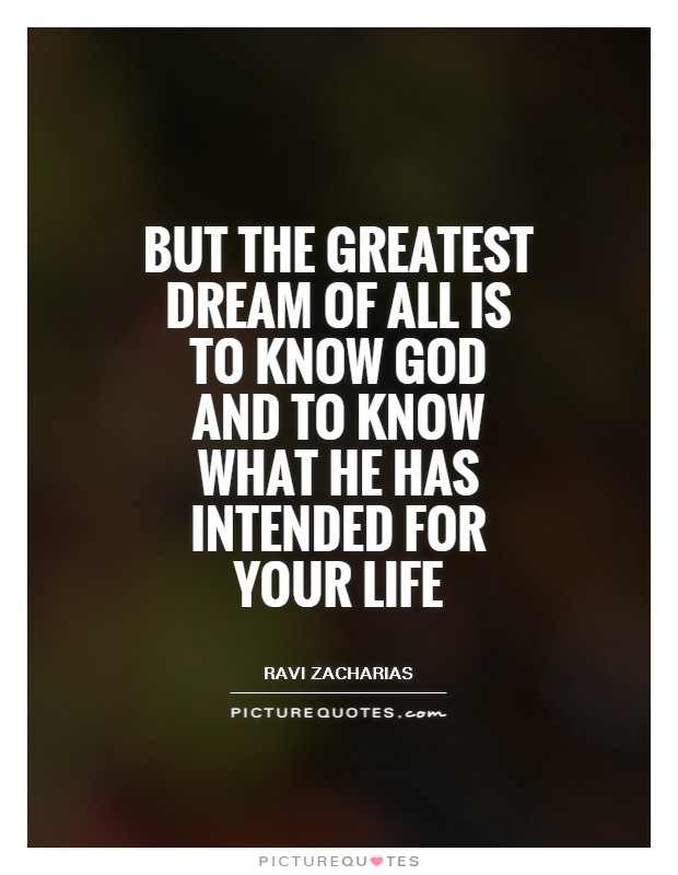 But the greatest dream of all is to know God and to know what he has intended for your life Picture Quote #1