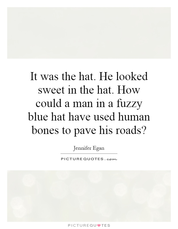 It was the hat. He looked sweet in the hat. How could a man in a fuzzy blue hat have used human bones to pave his roads? Picture Quote #1