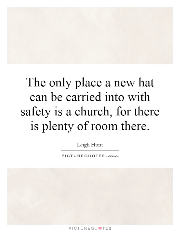 The only place a new hat can be carried into with safety is a church, for there is plenty of room there Picture Quote #1