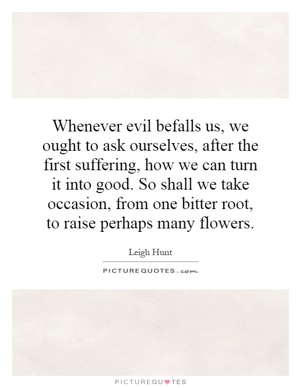 Whenever evil befalls us, we ought to ask ourselves, after the first suffering, how we can turn it into good. So shall we take occasion, from one bitter root, to raise perhaps many flowers Picture Quote #1