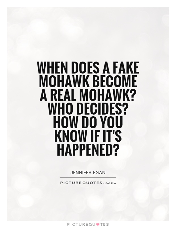 When does a fake Mohawk become a real Mohawk? Who decides? How do you know if it's happened? Picture Quote #1