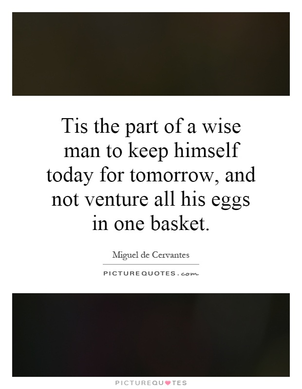 Tis the part of a wise man to keep himself today for tomorrow, and not venture all his eggs in one basket Picture Quote #1