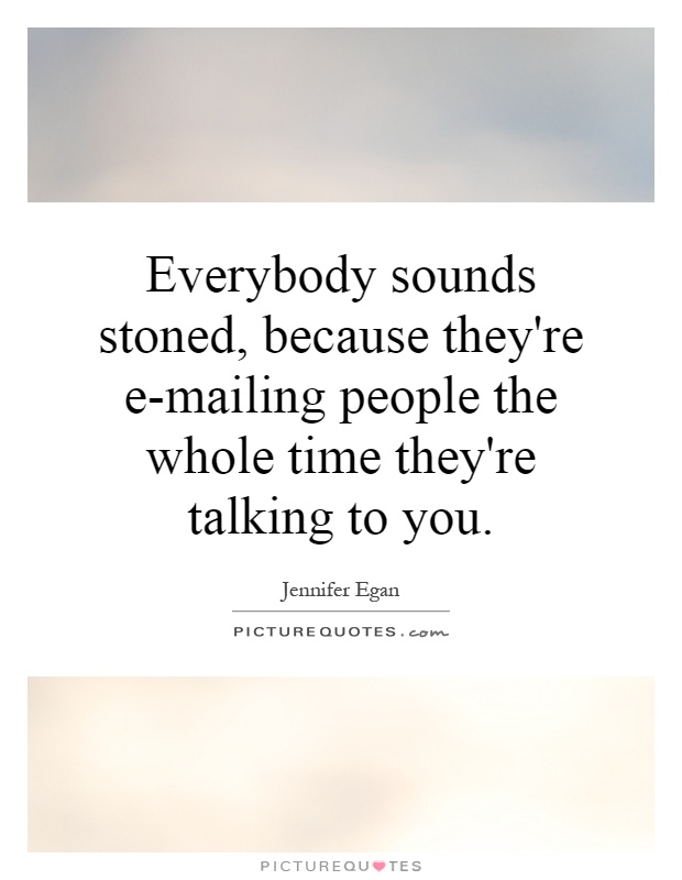 Everybody sounds stoned, because they're e-mailing people the whole time they're talking to you Picture Quote #1