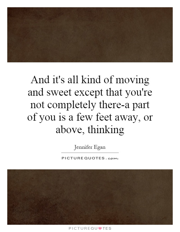 And it's all kind of moving and sweet except that you're not completely there-a part of you is a few feet away, or above, thinking Picture Quote #1