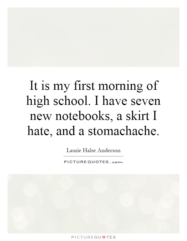 It is my first morning of high school. I have seven new notebooks, a skirt I hate, and a stomachache Picture Quote #1