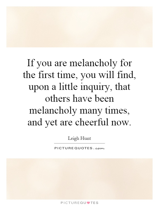 If you are melancholy for the first time, you will find, upon a little inquiry, that others have been melancholy many times, and yet are cheerful now Picture Quote #1