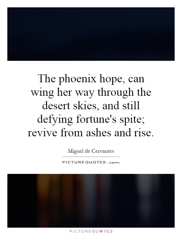 The phoenix hope, can wing her way through the desert skies, and still defying fortune's spite; revive from ashes and rise Picture Quote #1