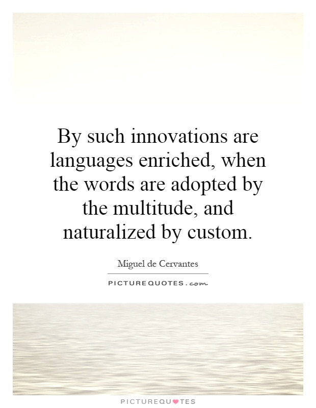 By such innovations are languages enriched, when the words are adopted by the multitude, and naturalized by custom Picture Quote #1