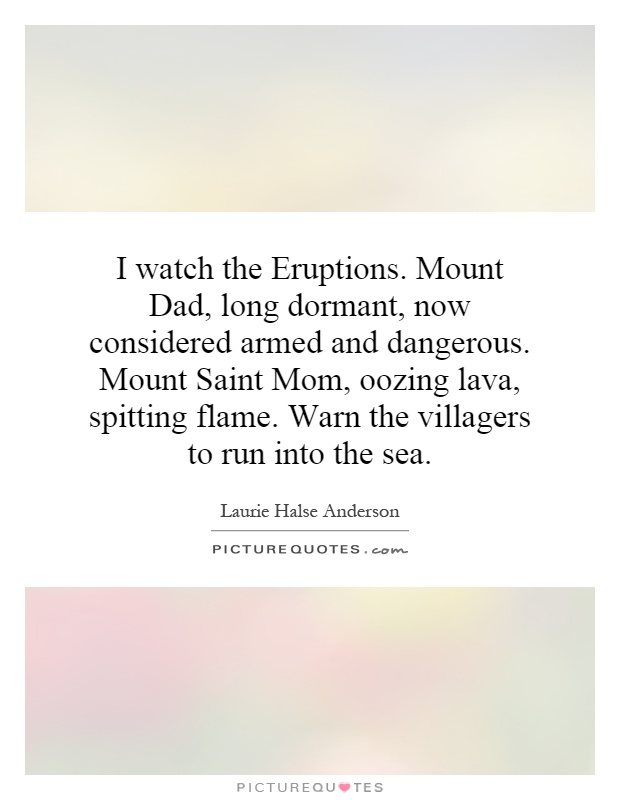 I watch the Eruptions. Mount Dad, long dormant, now considered armed and dangerous. Mount Saint Mom, oozing lava, spitting flame. Warn the villagers to run into the sea Picture Quote #1