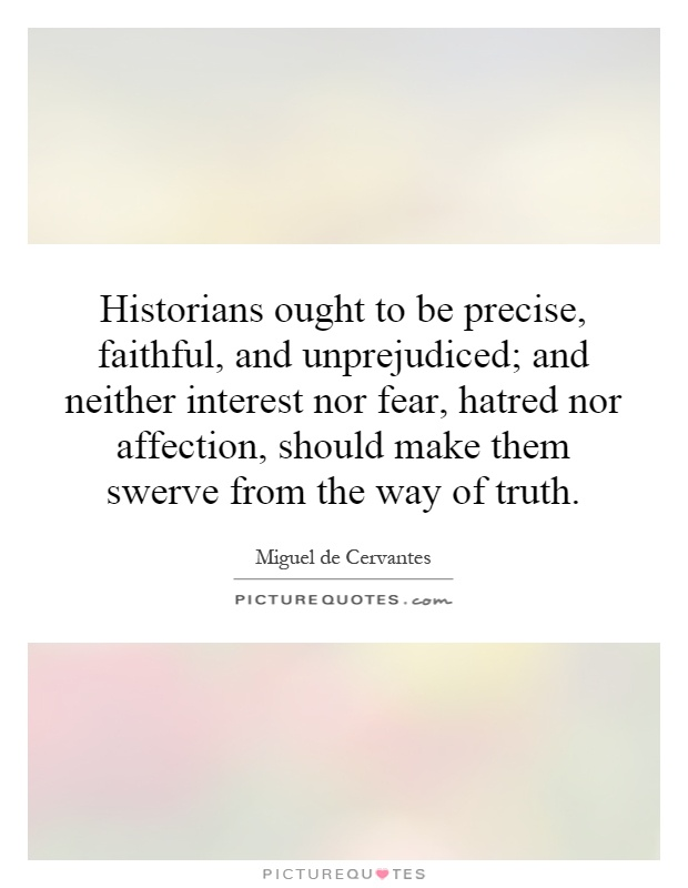 Historians ought to be precise, faithful, and unprejudiced; and neither interest nor fear, hatred nor affection, should make them swerve from the way of truth Picture Quote #1