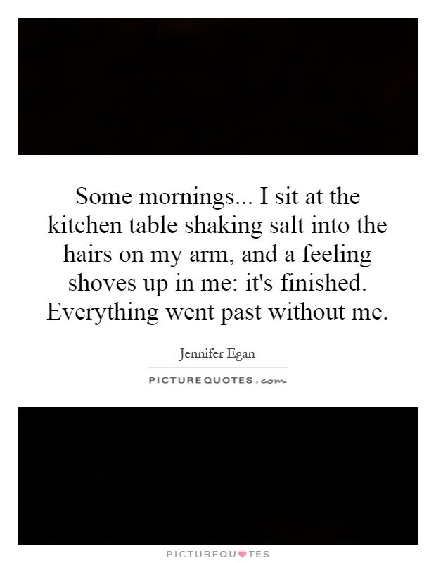 Some mornings... I sit at the kitchen table shaking salt into the hairs on my arm, and a feeling shoves up in me: it's finished. Everything went past without me Picture Quote #1