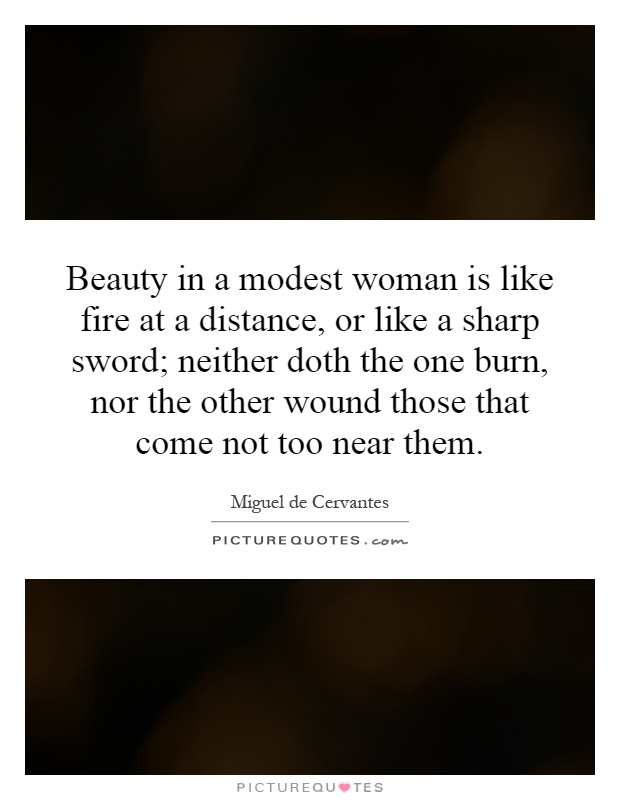 Beauty in a modest woman is like fire at a distance, or like a sharp sword; neither doth the one burn, nor the other wound those that come not too near them Picture Quote #1