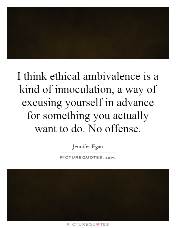 I think ethical ambivalence is a kind of innoculation, a way of excusing yourself in advance for something you actually want to do. No offense Picture Quote #1