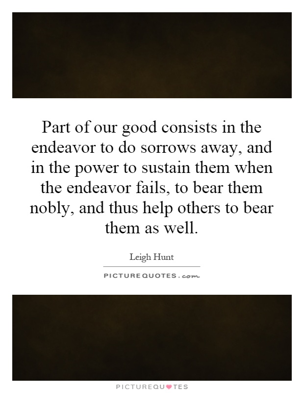 Part of our good consists in the endeavor to do sorrows away, and in the power to sustain them when the endeavor fails, to bear them nobly, and thus help others to bear them as well Picture Quote #1
