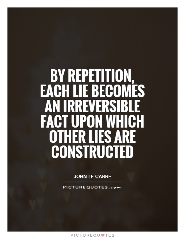 By repetition, each lie becomes an irreversible fact upon which other lies are constructed Picture Quote #1