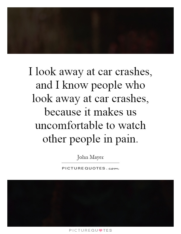 I look away at car crashes, and I know people who look away at car crashes, because it makes us uncomfortable to watch other people in pain Picture Quote #1