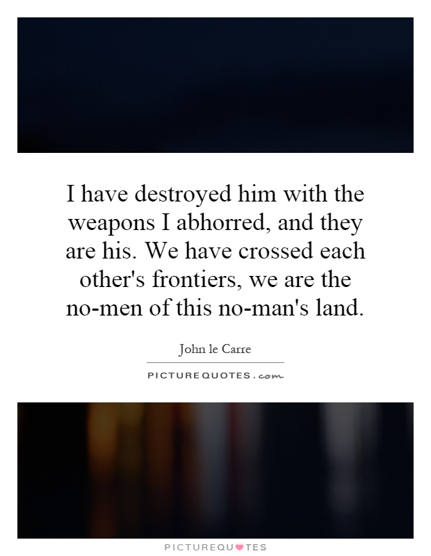 I have destroyed him with the weapons I abhorred, and they are his. We have crossed each other's frontiers, we are the no-men of this no-man's land Picture Quote #1