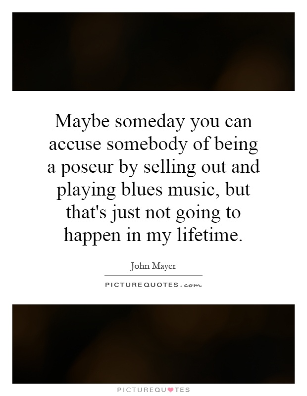 Maybe someday you can accuse somebody of being a poseur by selling out and playing blues music, but that's just not going to happen in my lifetime Picture Quote #1