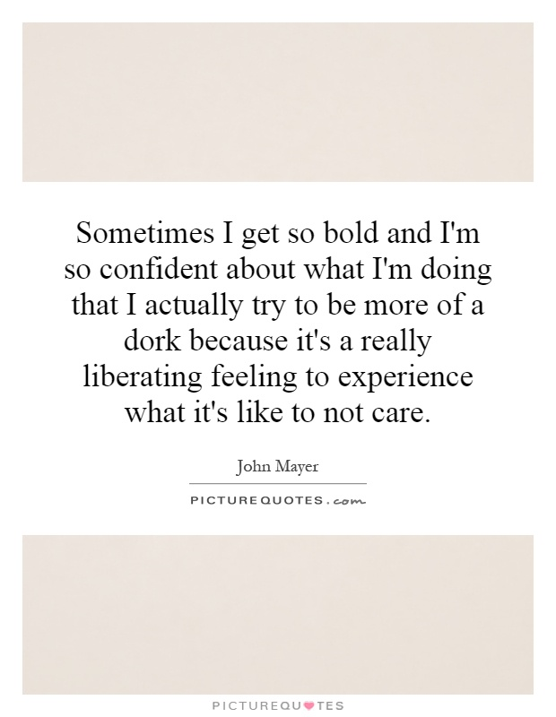 Sometimes I get so bold and I'm so confident about what I'm doing that I actually try to be more of a dork because it's a really liberating feeling to experience what it's like to not care Picture Quote #1