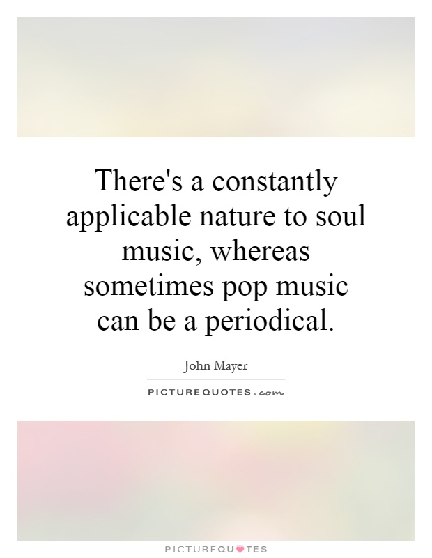 There's a constantly applicable nature to soul music, whereas sometimes pop music can be a periodical Picture Quote #1
