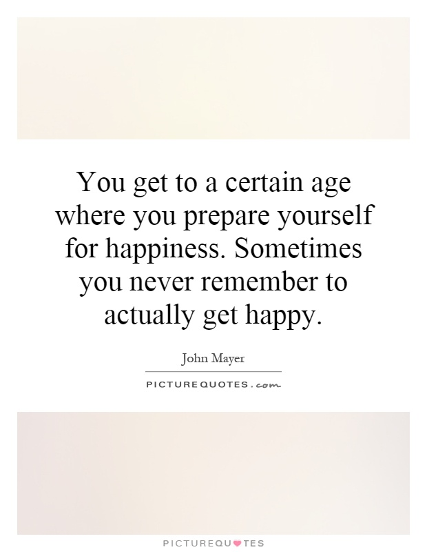 You get to a certain age where you prepare yourself for happiness. Sometimes you never remember to actually get happy Picture Quote #1