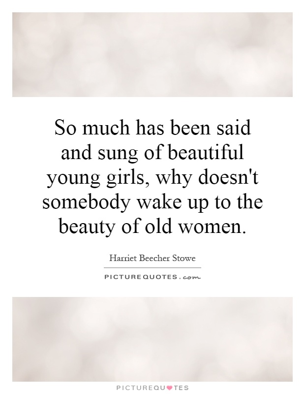 So much has been said and sung of beautiful young girls, why doesn't somebody wake up to the beauty of old women Picture Quote #1