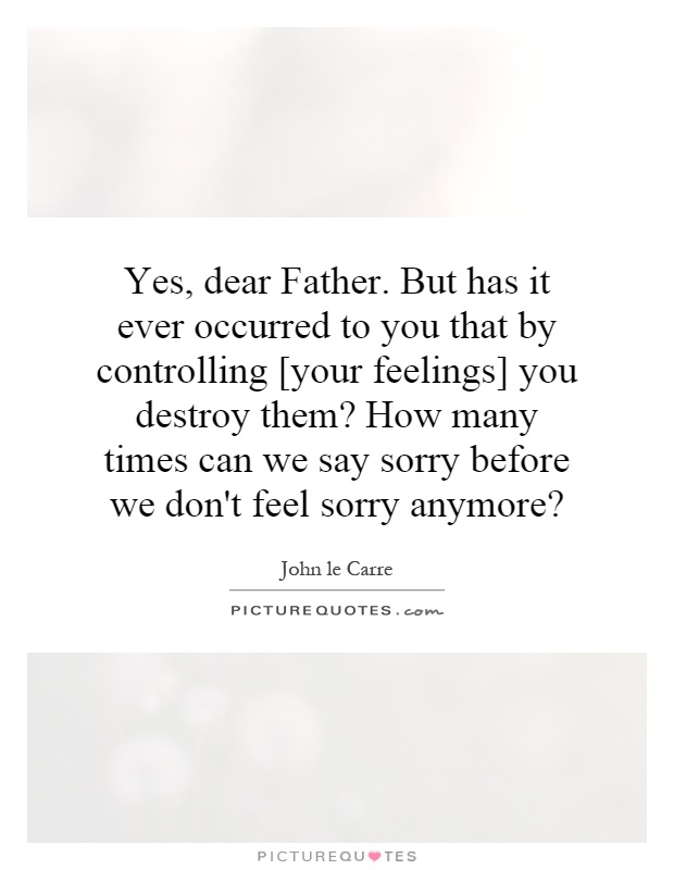 Yes, dear Father. But has it ever occurred to you that by controlling [your feelings] you destroy them? How many times can we say sorry before we don't feel sorry anymore? Picture Quote #1