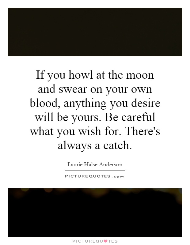 If you howl at the moon and swear on your own blood, anything you desire will be yours. Be careful what you wish for. There's always a catch Picture Quote #1