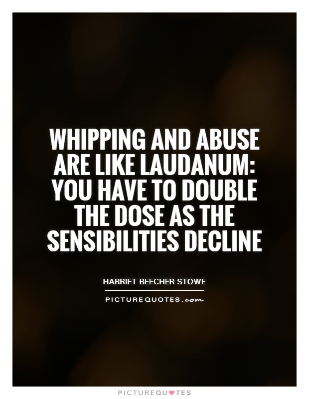 Whipping and abuse are like laudanum: you have to double the dose as the sensibilities decline Picture Quote #1