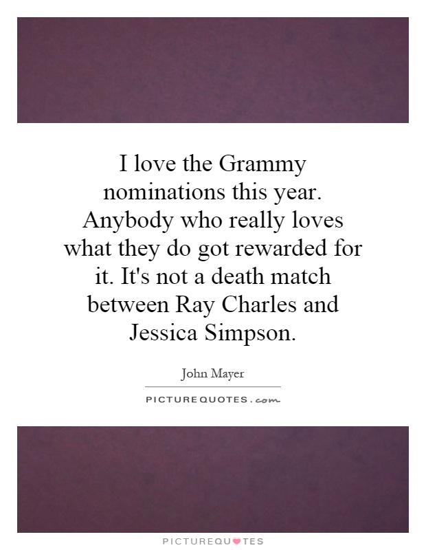 I love the Grammy nominations this year. Anybody who really loves what they do got rewarded for it. It's not a death match between Ray Charles and Jessica Simpson Picture Quote #1