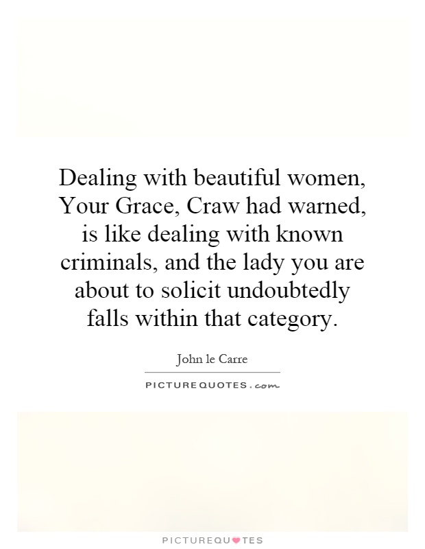Dealing with beautiful women, Your Grace, Craw had warned, is like dealing with known criminals, and the lady you are about to solicit undoubtedly falls within that category Picture Quote #1