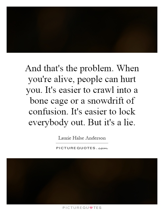 And that's the problem. When you're alive, people can hurt you. It's easier to crawl into a bone cage or a snowdrift of confusion. It's easier to lock everybody out. But it's a lie Picture Quote #1