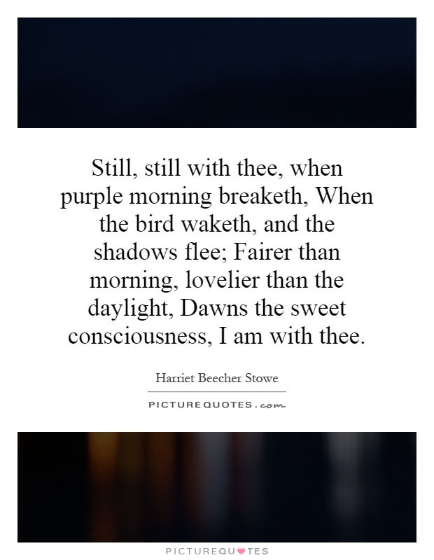 Still, still with thee, when purple morning breaketh, When the bird waketh, and the shadows flee; Fairer than morning, lovelier than the daylight, Dawns the sweet consciousness, I am with thee Picture Quote #1