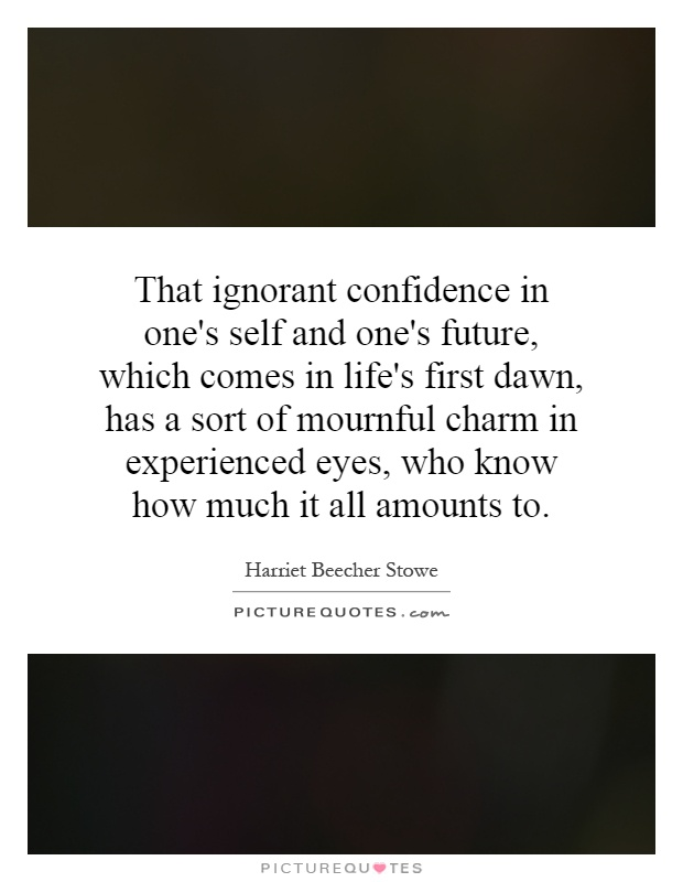 That ignorant confidence in one's self and one's future, which comes in life's first dawn, has a sort of mournful charm in experienced eyes, who know how much it all amounts to Picture Quote #1