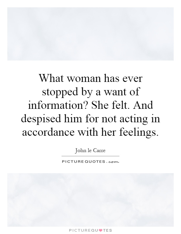 What woman has ever stopped by a want of information? She felt. And despised him for not acting in accordance with her feelings Picture Quote #1
