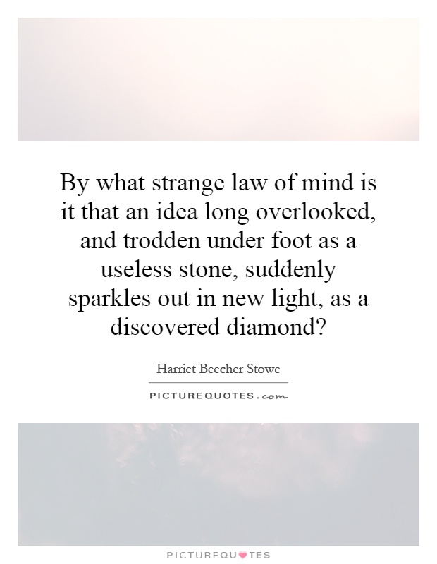 By what strange law of mind is it that an idea long overlooked, and trodden under foot as a useless stone, suddenly sparkles out in new light, as a discovered diamond? Picture Quote #1