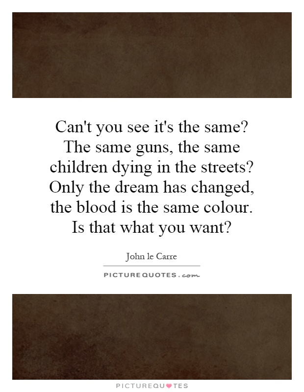 Can't you see it's the same? The same guns, the same children dying in the streets? Only the dream has changed, the blood is the same colour. Is that what you want? Picture Quote #1