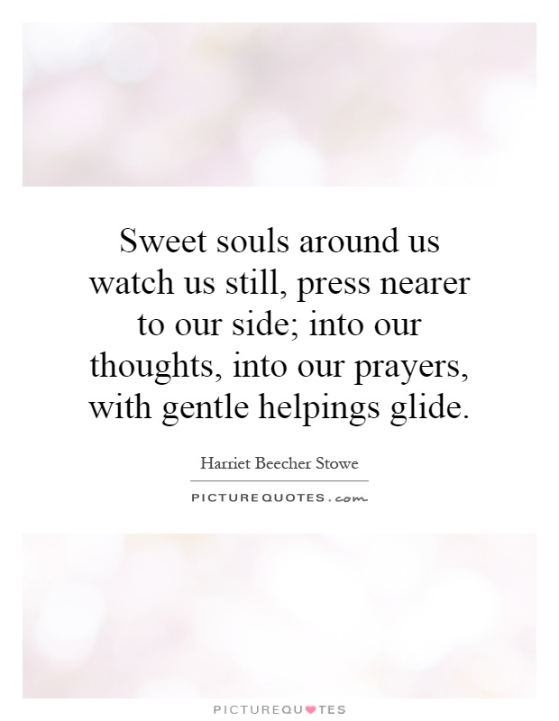 Sweet souls around us watch us still, press nearer to our side; into our thoughts, into our prayers, with gentle helpings glide Picture Quote #1