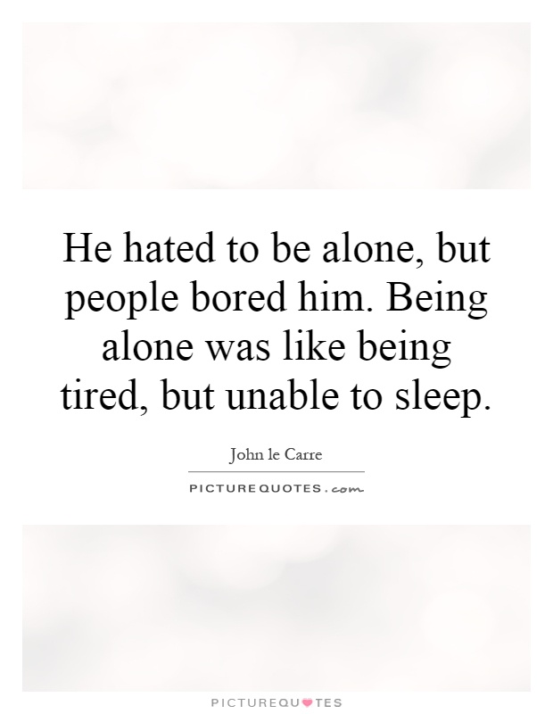 He hated to be alone, but people bored him. Being alone was ...