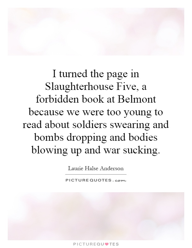 I turned the page in Slaughterhouse Five, a forbidden book at Belmont because we were too young to read about soldiers swearing and bombs dropping and bodies blowing up and war sucking Picture Quote #1