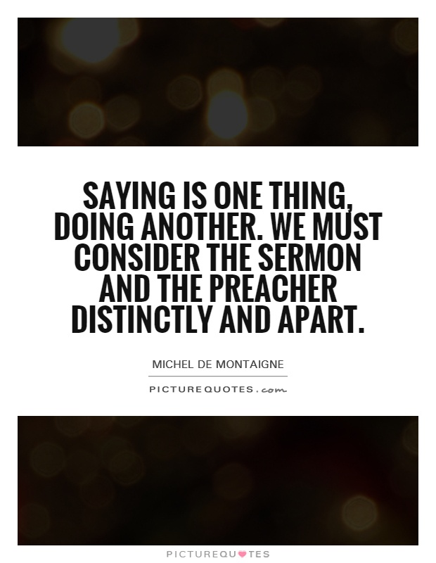 Saying is one thing, doing another. We must consider the sermon and the preacher distinctly and apart Picture Quote #1