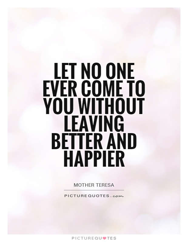 Let no one ever come to you without leaving better and happier Picture Quote #1