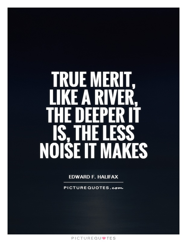 True merit, like a river, the deeper it is, the less noise it makes Picture Quote #1