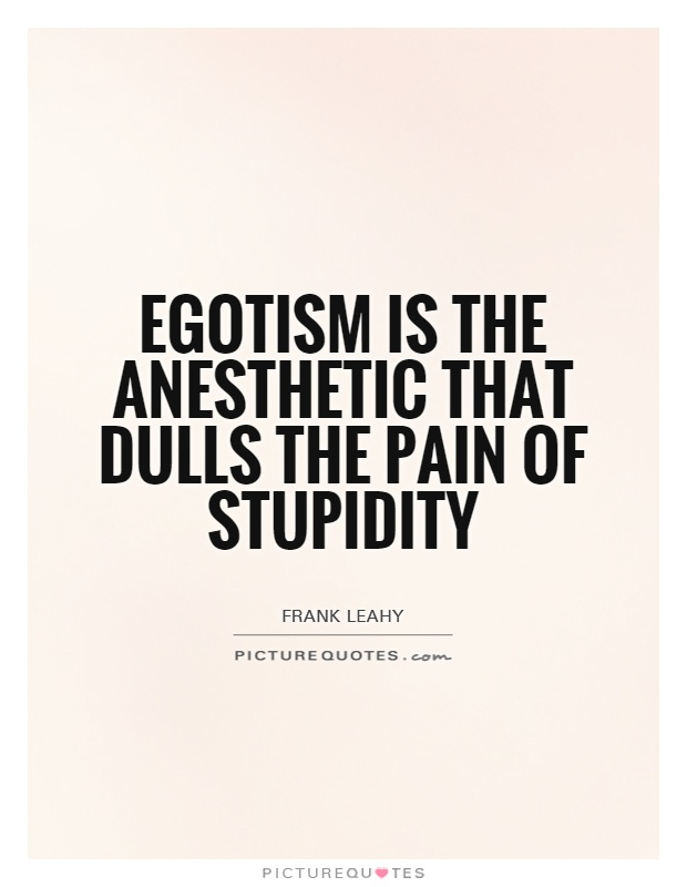 Egotism is the anesthetic that dulls the pain of stupidity Picture Quote #1