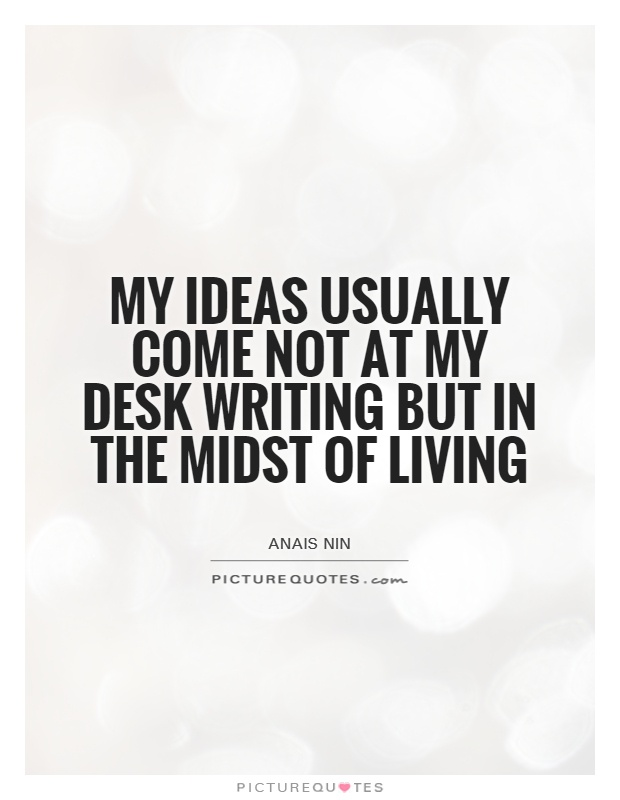My ideas usually come not at my desk writing but in the midst of living Picture Quote #1